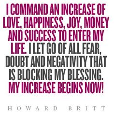 I Command to Get an Increase of Health, Love, Happiness, Joy, Wealth, and to Enjoy my Success and Life!!! Forget the Fear, Doubt and Negativity that is Blocking my Blessing.... My Increase Begins Now and not Later!!! By Gerard the Gman in NJ |<¤>[]<¤>|/