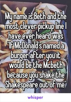 "My name is Beth and the most clever pickup line I have ever heard was ""If McDonald's named a burger after you it would be the Mcbeth because you shake the Shakespeare out of me"""