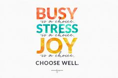 So here's the thing? You get multiple choice today:  Busy is a choice.  Stress…