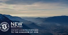 If you are looking forward to the Kingdom of God, then your theology got messed up somewhere along the line. This is one of many thoughts I had after spending..