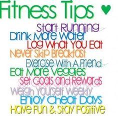 """Words.  """"Fitness Tips <3:  Start Running.  Drink More Water.  Log What you Eat.  Never Skip Breakfast.  Exercise with a Friend.  Eat More Veggies.  Set Goals and Rewards.  Weigh Yourself Weekly.  Enjoy Cheat Days.  Have Fun & Stay Positive. (lose weight safely)"""