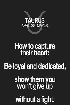 How to capture their heart: Be loyal and dedicated, show them you won't give up without a fight. Taurus   Taurus Quotes   Taurus Horoscope   Taurus Zodiac Signs
