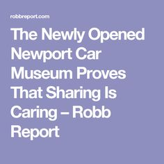 The Newly Opened Newport Car Museum Proves That Sharing Is Caring – Robb Report