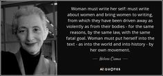 Woman must write her self: must write about women and bring women to writing, from which they have been driven away as violently as from their bodies - for the same reasons, by the same law, with the same fatal goal. Woman must put herself into the text - as into the world and into history - by her own movement. - Helene Cixous