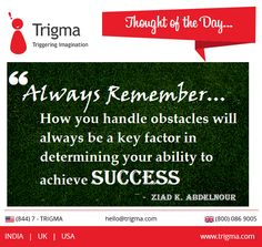 """Always remember... How you handle obstacles will always be a key factor in determining your ability to achieve Success."" ― Ziad K. Abdelnour ‪#‎thoughtoftheday‬ ‪#‎motivation‬ ‪#‎inspiration‬ ‪#‎motivationalquotes‬ ‪#‎achieve‬ ‪#‎success‬ ‪#‎Trigma‬"