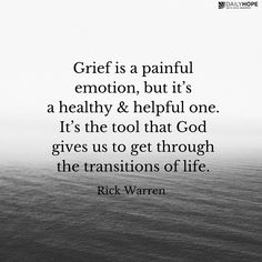 Grief is a painful emotion, but it's a healthy and helpful emotion. And it's God's gift. It's the tool that God gives us to get through the transitions of life. -Rick Warren