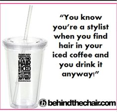 """You know you're a stylist when you find hair in your iced coffee and you drink it anyway!"" 