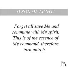 O SON OF LIGHT! Forget all save Me and commune with My spirit. This is of the essence of My command, therefore turn unto it. The Hidden Words of Bahá'u'lláh Hidden Words, Save Me, My Spirit, Me Quotes, Forget, Ego Quotes