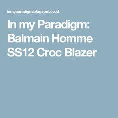 In my Paradigm: Balmain Homme SS12 Croc Blazer