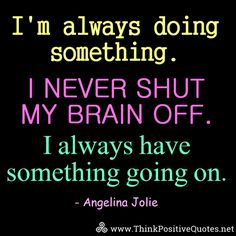 I never shut my brain off. I always have something going on. Angelina Jolie Quotes, Daily Quotes, Life Quotes, Think Positive Quotes, Motivational Quotes, Inspirational Quotes, Clipboard, True Words, Picture Quotes