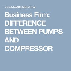 Business Firm: DIFFERENCE BETWEEN PUMPS AND COMPRESSOR