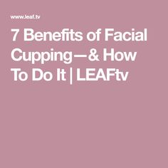 7 Benefits of Facial Cupping—& How To Do It | LEAFtv