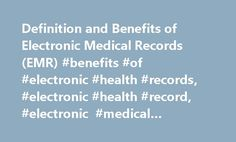 Definition and Benefits of Electronic Medical Records (EMR) #benefits #of #electronic #health #records, #electronic #health #record, #electronic #medical #records, #emr http://north-dakota.remmont.com/definition-and-benefits-of-electronic-medical-records-emr-benefits-of-electronic-health-records-electronic-health-record-electronic-medical-records-emr/  # What Is an Electronic Medical Record (EMR)? Differences between Electronic Medical Records and Electronic Health Records An EMR contains…