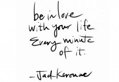 """""""Be in love with your life. Every minute of it."""" – Jack Kerouac"""