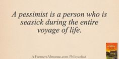 A pessimist is a person who is seasick during the entire voyage of life. - A Farmers' Almanac Philosofact