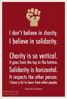 I don't believe in charity. I believe in solidarity. Charity is so vertical. It goes from the top to the bottom. Solidarity is horizontal. It respects the other person. I have a lot to learn from other persons. Quote by Eduardo Galeano Refugees, Einstein, We Are The World, Oppression, Helping Others, Picture Quotes, Inspire Me, Wise Words, Me Quotes
