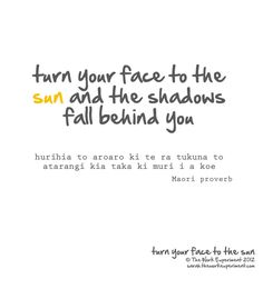 Turn your face to the sun and the shadows fall behind you -Maori proverb The Words, Maori Words, Sun Quotes, Family Quotes, Maori Designs, Serious Quotes, Maori Art, Empowering Quotes, Love Your Life