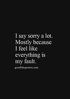 I say sorry a lot.  Mostly because I feel like everything is my fault.