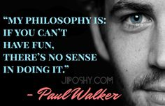 "Best quotes on life ""My philosophy is if you cant have fun, theres no sense in doing it."" -Paul Walker"