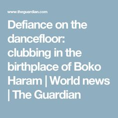 Defiance on the dancefloor: clubbing in the birthplace of Boko Haram | World news | The Guardian