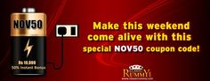 Make this weekend come alive with this special NOV50 Coupon Code.  Use the coupon code NOV50 and get 50% instant cash bonus...  Avail this special offer before it expires.  Offer valid for limited time... Hurry.........  https://www.classicrummy.com/rummy-cashier?link_name=CR-12