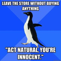"Socially Awkward Penguin. YES. Leave the store without buying anything, ""ACT NATURAL, You're innocent."" every time"
