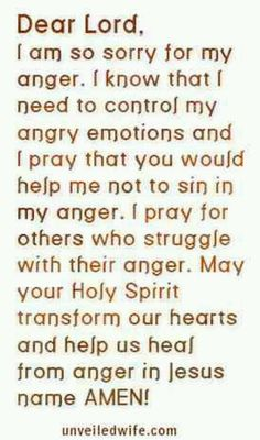 Dear Lord, I am so sorry for my anger. I know I need to control my angry emotions and I pray that you would help me not to sin in my anger. I pray for others who struggle with their anger. May your Holy Spirit transform our hearts and help us heal from anger in Jesus name. Amen.