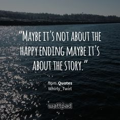 """""""Maybe it's not about the happy ending maybe it's about the story."""" - from Quotes (on Wattpad) http://w.tt/1G9wkmU #quote #wattpad"""