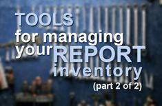 Tools for managing your report inventory (Part 2 of 2)