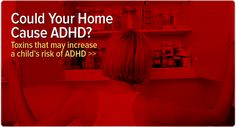 Toxins that may increase the a child's risk of ADHD: http://www.additudemag.com/adhd/article/8388.html.