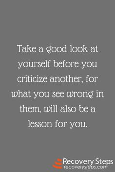 Inspirational Quotes: Take a good look at yourself before you criticize another, for what you see wrong in them, will also be a lesson for you.   Follow: https://www.pinterest.com/RecoverySteps/