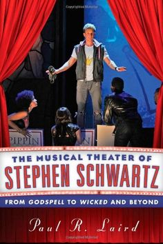 The Musical Theater of Stephen Schwartz: From Godspell to Wicked and Beyond by Paul R. Laird