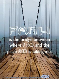 And sometimes that bridge is falling apart and freakin scary!! And other times it's like that invisible bridge in that Indian Jones movie; you can't see it, but you still step out on it because you know that whatever happens, God will always lead you.