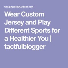 Wear Custom Jersey and Play Different Sports for a Healthier You