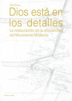 Dios está en los detalles : la restauración de la arquitectura del movimiento moderno / David Rivera