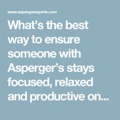 What's the best way to ensure someone with Asperger's stays focused, relaxed and productive once they get home from school? — Asperger Experts