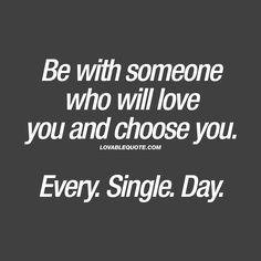 Be with someone who will love you and choose you. Every. Single. Day. ❤ A relationship should be built on love. A love between two people that both love and choose each other. Every single day. ❤ www.lovablequote.com for all our quotes about relationships and love!