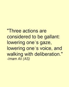 Three actions are considered to be gallant: lowering one's gaze, lowering one's voice, and walking with deliberation. -Imam Ali (AS) Hazrat Ali Sayings, Imam Ali Quotes, Quran Quotes, Wisdom Quotes, Words Quotes, Me Quotes, Islamic Inspirational Quotes, Religious Quotes, Islamic Quotes