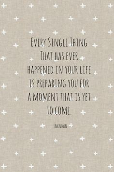 Every single thing that has ever happened in your life is preparing you for a moment that is yet to come.   -Unknown