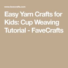Easy Yarn Crafts for Kids: Cup Weaving Tutorial - FaveCrafts