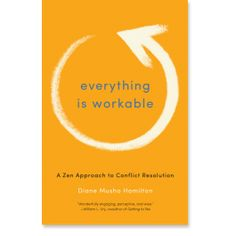 Everything Is Workable: A Zen Approach to Conflict Resolution: 9781611800678: Diane Musho Hamilton: Books: Shambhala Publications