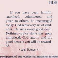 """""""If You Have Been Faithful, Sacrificed, Volunteered, And Given To Others, Be Encouraged Today.  God Sees Every Act Of Kindness.  He Sees Every Good Deed.  Nothing You've Done Has Gone Unnoticed.  God Saw It, And The Good News Is You Will Be Rewarded.""""  - Joel Osteen   #TLRH"""