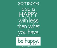 Someone else is happy with less than what you have.  be happy