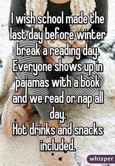 I wish school made the last day before winter break a reading day. Everyone shows up in pajamas with a book and we read or nap all day. Hot drinks and snacks included.