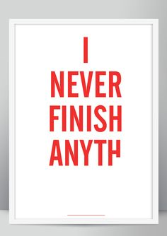 I NEVER FINISH ANYTH by brad rose©- i do not take credit for the quote an old poster idea i did in foundation. it was really just a mini self initiated project where i took pieces of graffiti and quotes i found and then screen printed them in a clear and clean format. tempted to screen print them all again buy them here digital prints http://www.wecreate.bigcartel.com/ screen prints http://www.culturelabel.com/in-never-finish-anyth.html