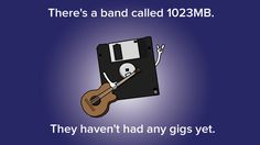 There's a band called 1023MB. They haven't had any gigs yet.  IMAGE: ILLUSTRATION MASHABLE, MAX KNOBLAUCH http://mashable.com/2014/06/23/intellectual-jokes/