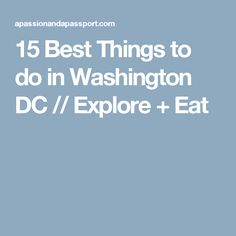15 Best Things to do in Washington DC // Explore + Eat
