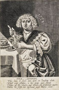 """""""The Seven Deadly Sins: Gluttony"""" by George Glover (1630) - """"Who lives to feede and doth on Juncketts[?] doate. Whose only pleasure, is her Gutts and throate, Plumps up her cheekes, and wombe, the Gluttonnous Queane, Fattens her selfe, her husbands purse makes leane."""""""