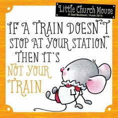 ♥ If a train doesn't stop at your station, then it's not your Train...Little Church Mouse ♥