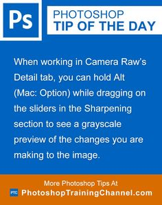 When working in Camera Raw's Detail tab, you can hold Alt (Mac: Option) while dragging on the sliders in the Sharpening section to see a grayscale preview of the changes you are making to the image.